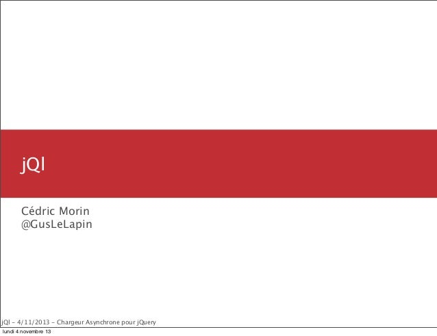 jQl Cédric Morin @GusLeLapin  jQl - 4/11/2013 - Chargeur Asynchrone pour jQuery lundi 4 novembre 13