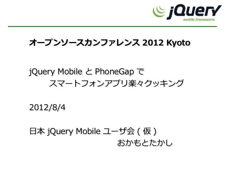オープンソースカンファレンス 2012 KyotojQuery Mobile と PhoneGap で     スマートフォンアプリ楽々クッキング2012/8/4日本 jQuery Mobile ユーザ会 ( 仮 )              ...