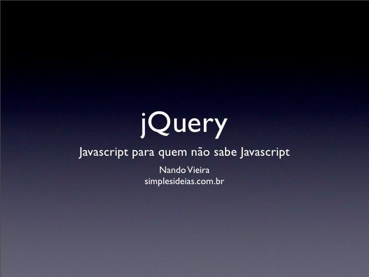 jQuery Javascript para quem não sabe Javascript                Nando Vieira             simplesideias.com.br