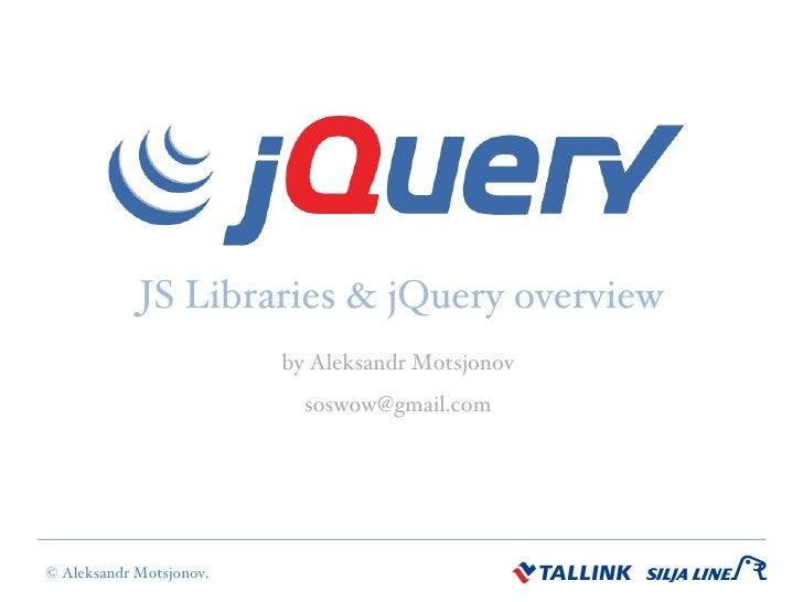 JS Libraries & jQuery overview by Aleksandr Motsjonov [email_address]