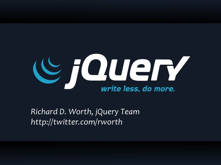Richard D. Worth, jQuery Team http://twitter.com/rworth
