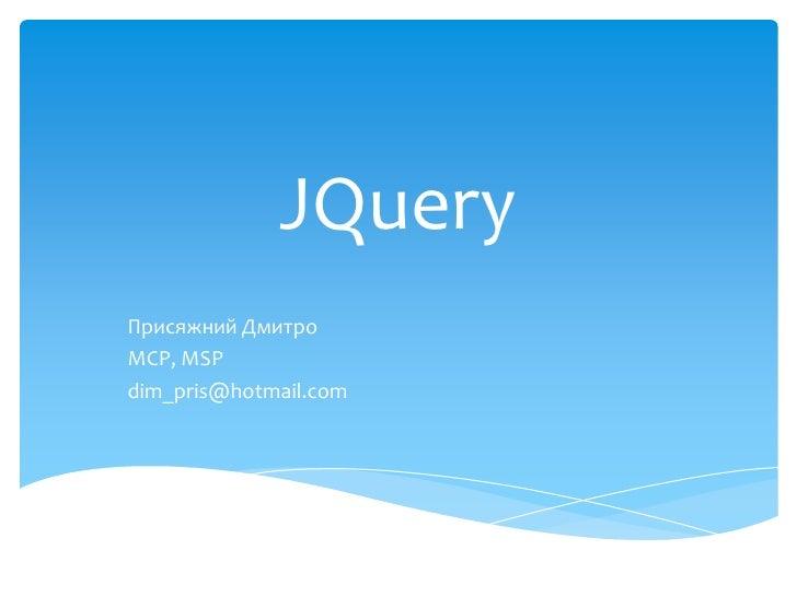 JQuery<br />Присяжний Дмитро<br />MCP, MSP<br />dim_pris@hotmail.com <br />