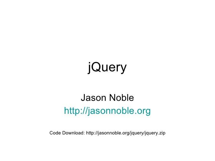 jQuery Jason Noble http:// jasonnoble.org Code Download: http://jasonnoble.org/jquery/jquery.zip