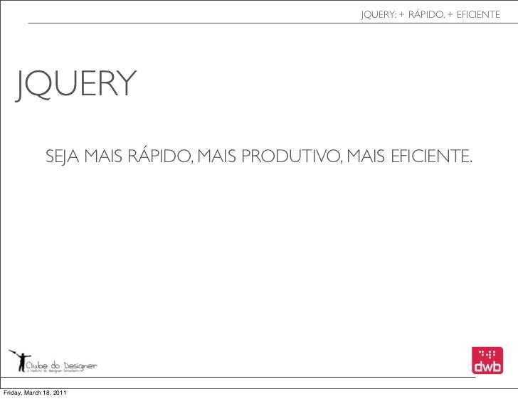 JQUERY: + RÁPIDO, + EFICIENTE    JQUERY              SEJA MAIS RÁPIDO, MAIS PRODUTIVO, MAIS EFICIENTE.Friday, March 18, 2011