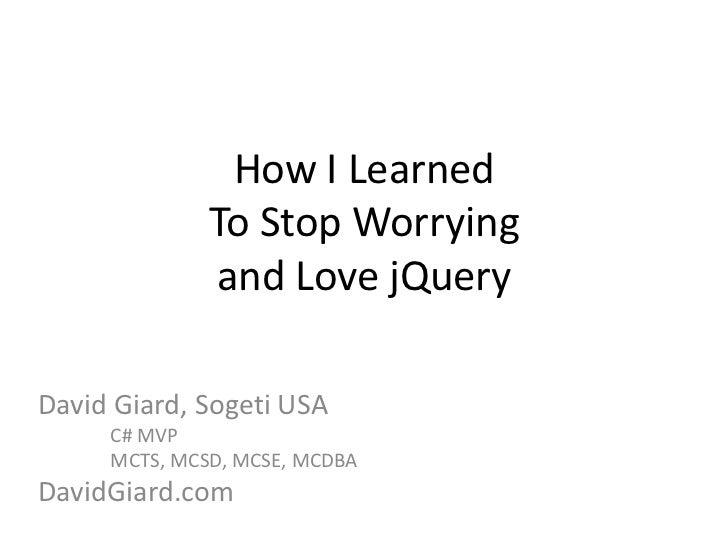 How I LearnedTo Stop Worryingand Love jQuery<br />David Giard, Sogeti USA<br />	C# MVP<br />	MCTS, MCSD, MCSE, MCDBA<br />...