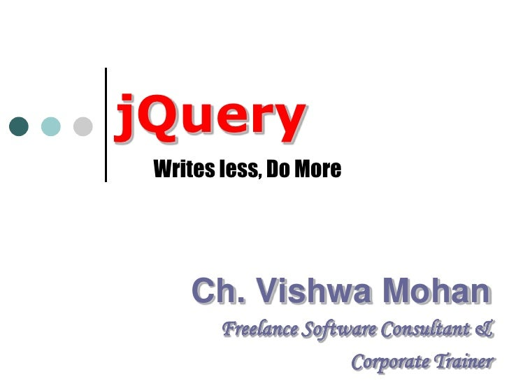 jQuery<br />Writes less, Do More<br />Ch. Vishwa Mohan<br />Freelance Software Consultant &<br />Corporate Trainer<br />