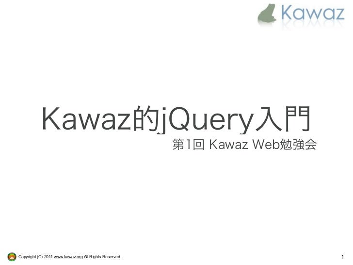 Kawaz的jQuery入門                                                        第1回 Kawaz Web勉強会Copyright (C) 2011 www.kawaz.org All...