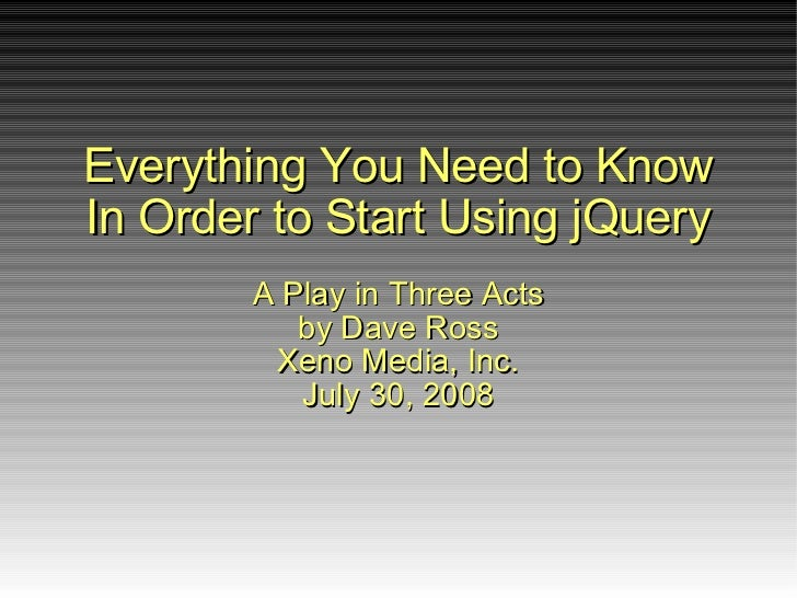 Everything You Need to Know In Order to Start Using jQuery         A Play in Three Acts            by Dave Ross        Sub...
