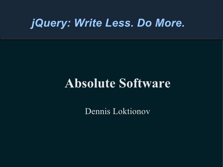 Absolute Software Dennis Loktionov jQuery: Write Less. Do More.
