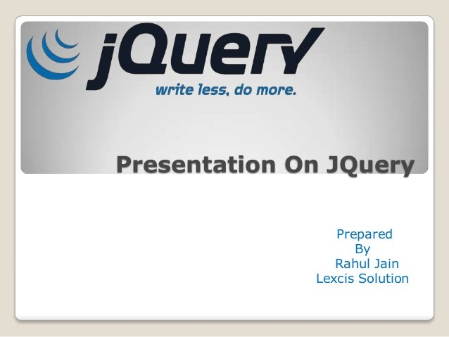 Presentation On JQuery                 Prepared                    By                 Rahul Jain              Lexcis Solut...