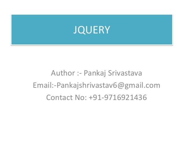 JQUERY Author :- Pankaj Srivastava Email:-Pankajshrivastav6@gmail.com Contact No: +91-9716921436