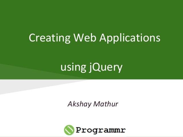Creating Web Applications using jQuery Akshay Mathur