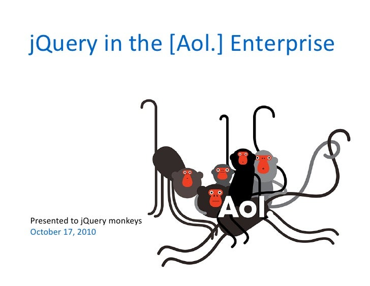 jQuery	   in	   the	   [Aol.]	   Enterprise	        Presented	   to	   jQuery	   monkeys	    October	   17,	   2010
