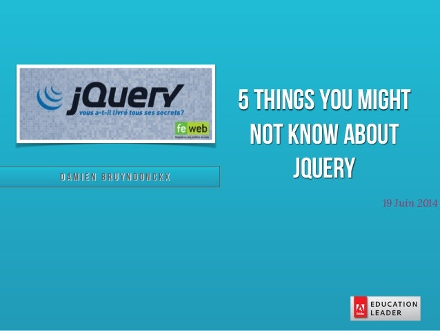 D a m i e n B r u y n d o n c k x 19 Juin 2014 5 things you might not know about jQuery