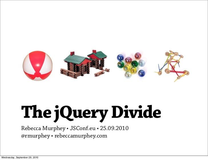 The jQuery Divide                Rebecca Murphey •JSConf.eu •25.09.2010                @rmurphey • rebeccamurphey.com   ...