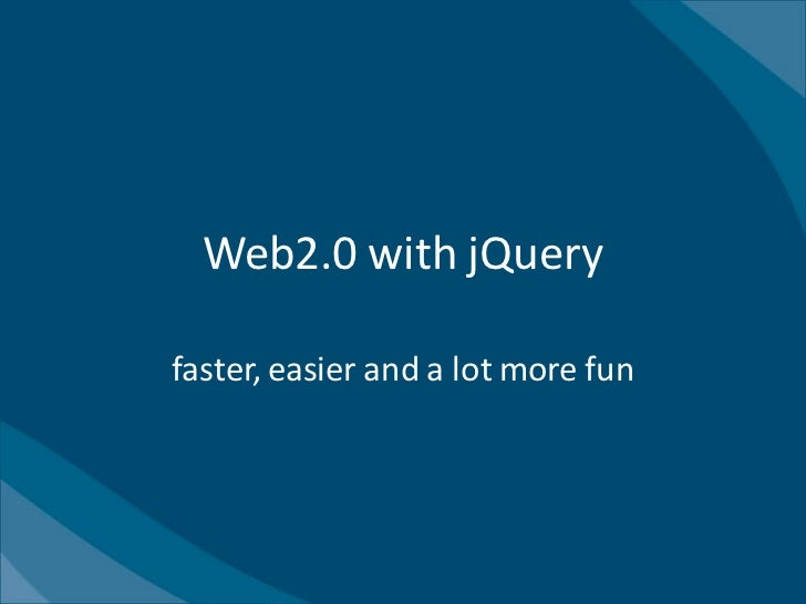 Web2.0 with jQueryfaster, easier and a lot more fun