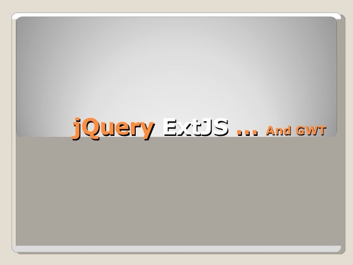 jQuery  ExtJS  …  And GWT