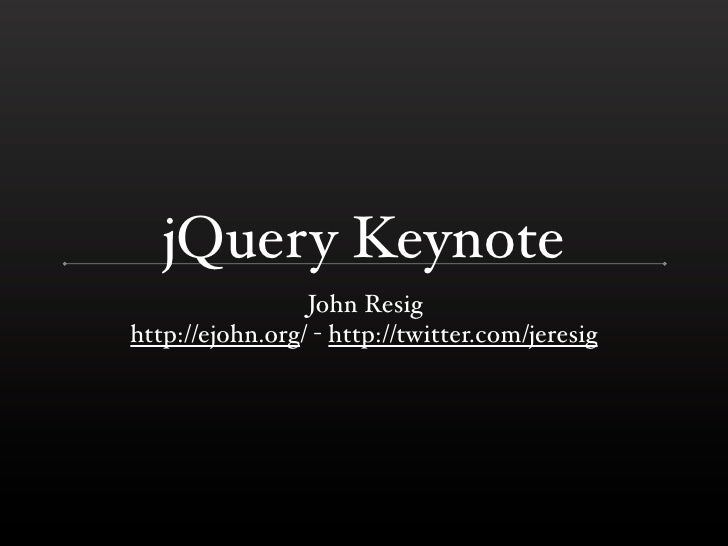 jQuery Keynote                 John Resighttp://ejohn.org/ - http://twitter.com/jeresig