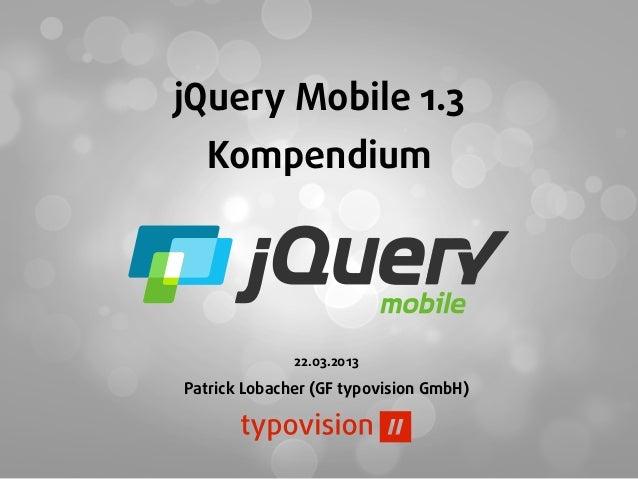 jQuery Mobile 1.3  Kompendium              22.03.2013Patrick Lobacher (GF typovision GmbH)