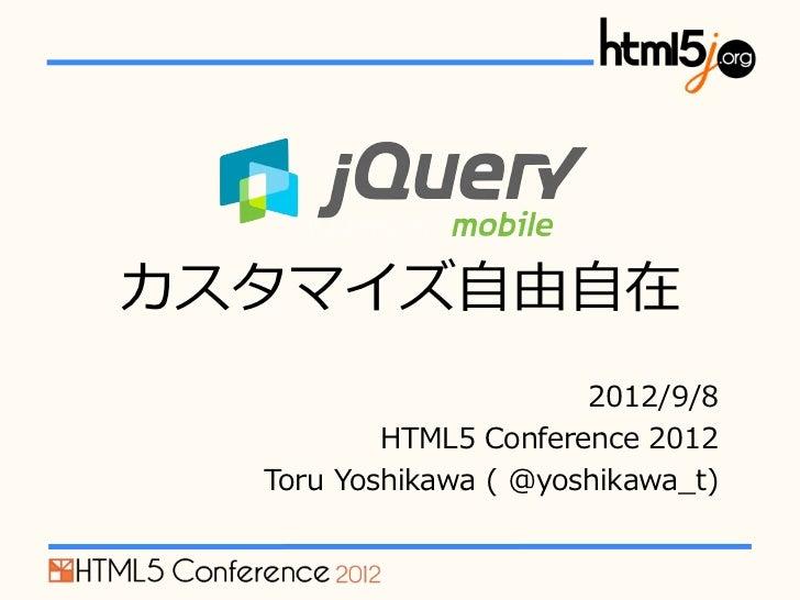 jQuery Mobileカスタマイズ⾃自由⾃自在                           2012/9/8            HTML5 Conference 2012   Toru Yoshikawa ( @yo...