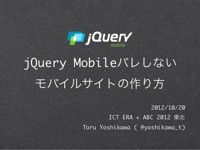 jQuery Mobileバレしない モバイルサイトの作り方                        2012/10/20             ICT ERA + ABC 2012 東北      Toru Yoshikawa ( ...