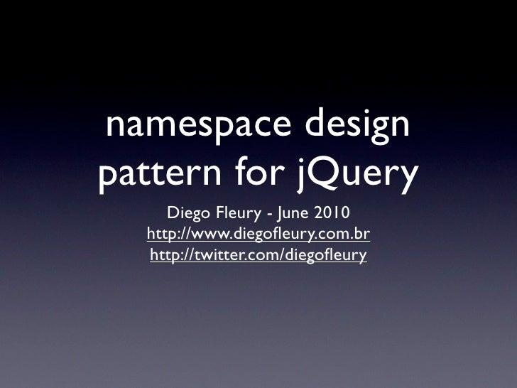 namespace design pattern for jQuery      Diego Fleury - June 2010   http://www.diegofleury.com.br   http://twitter.com/dieg...