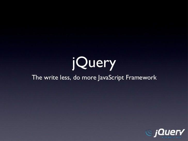 jQuery <ul><li>The write less, do more JavaScript Framework </li></ul>