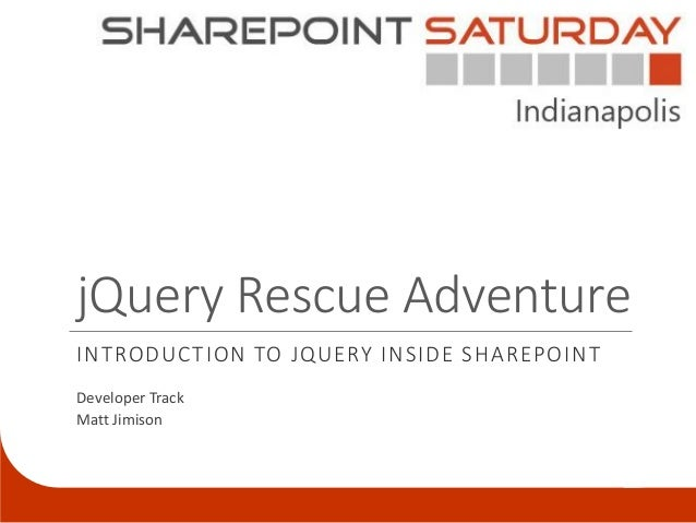jQuery Rescue AdventureINTRODUCTION TO JQUERY INSIDE SHAREPOINTDeveloper TrackMatt Jimison