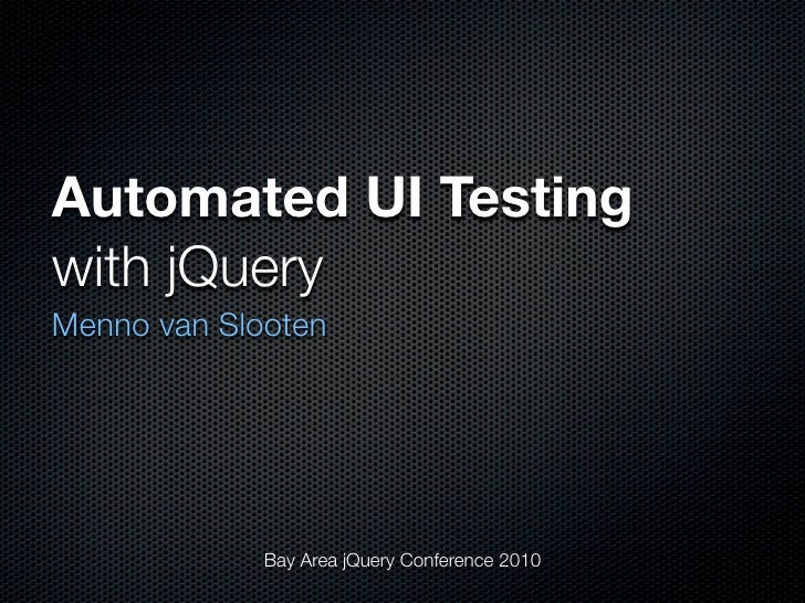 Automated UI Testing with jQuery Menno van Slooten                  Bay Area jQuery Conference 2010