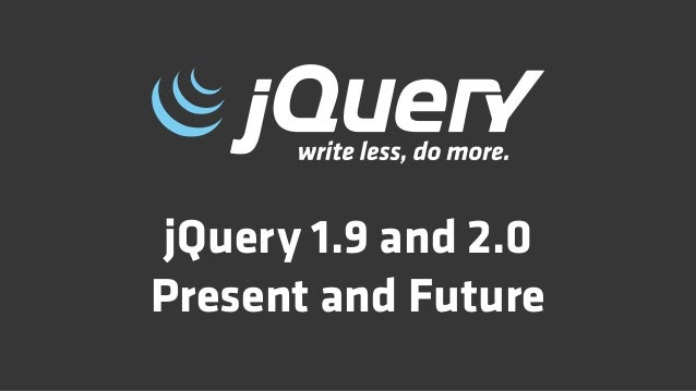 jQuery 1.9 and 2.0Present and Future