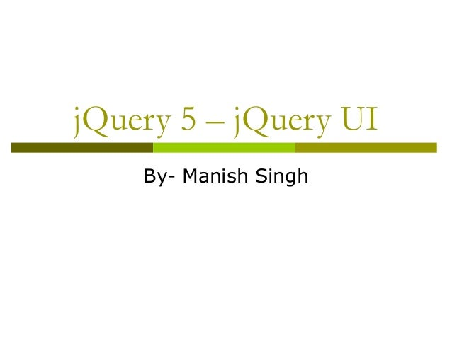 jQuery 5 – jQuery UI By- Manish Singh
