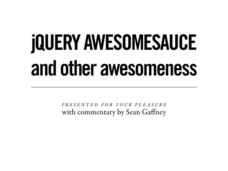 jQUERY AWESOMESAUCE and other awesomeness    PRESENTED FOR YOUR PLE ASURE    with commentary by Sean Gaffney