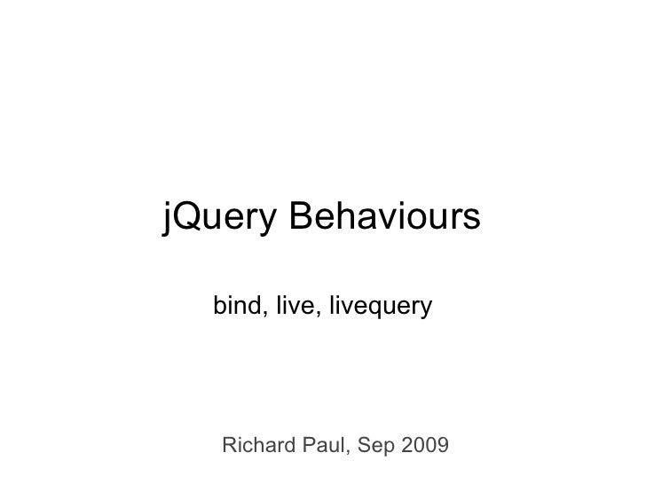 jQuery Behaviours    bind, live, livequery        Richard Paul, Sep 2009