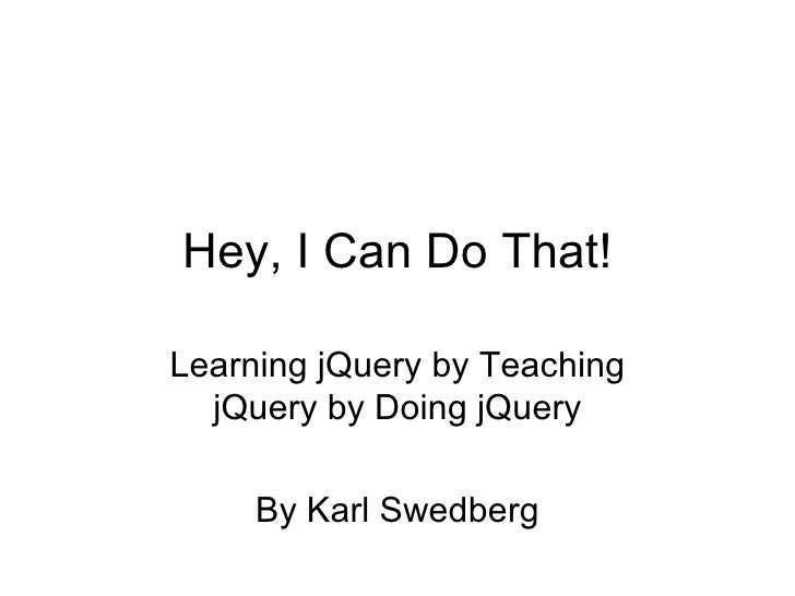 Hey, I Can Do That! Learning jQuery by Teaching jQuery by Doing jQuery By Karl Swedberg