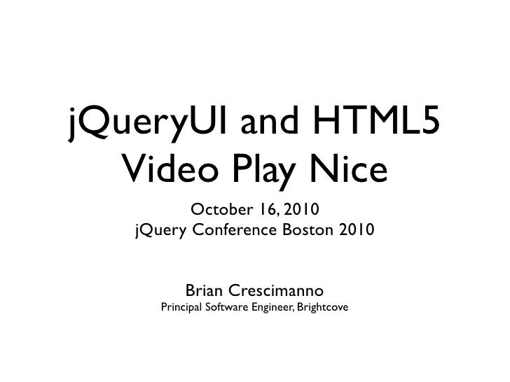 jQueryUI and HTML5   Video Play Nice           October 16, 2010    jQuery Conference Boston 2010              Brian Cresci...