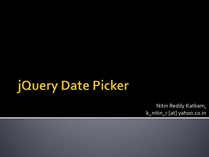 jQuery Date Picker<br />Nitin Reddy Katkam,k_nitin_r [at] yahoo.co.in<br />