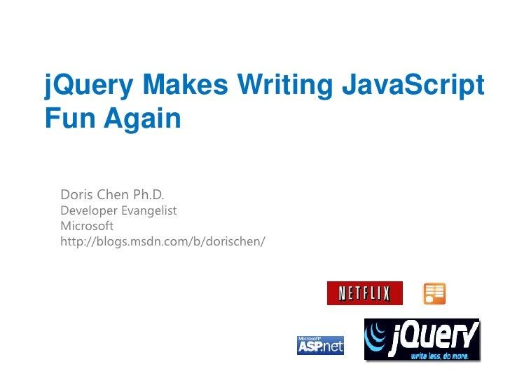 jQuery Makes Writing JavaScriptFun Again Doris Chen Ph.D. Developer Evangelist Microsoft http://blogs.msdn.com/b/dorischen/