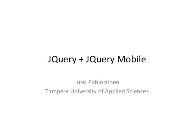 JQuery  +  JQuery  Mobile   Jussi  Pohjolainen   Tampere  University  of  Applied  Sciences