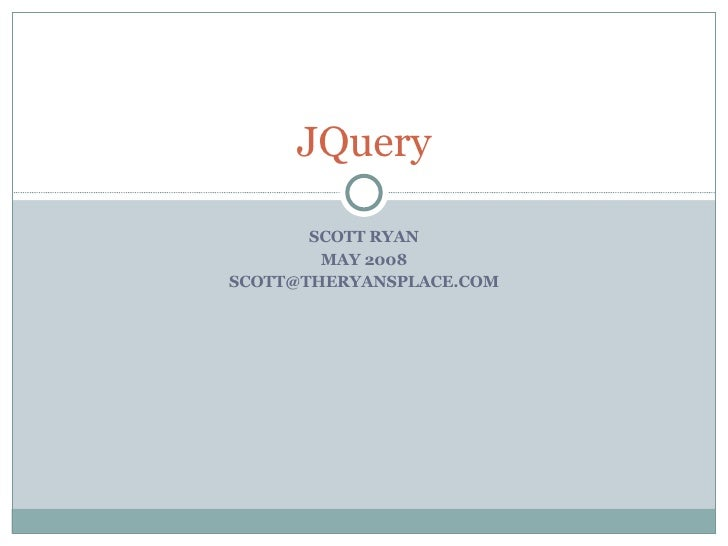 SCOTT RYAN MAY 2008 [email_address] JQuery