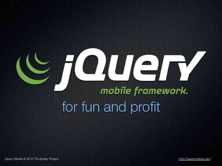 for fun and profitjQuery Mobile © 2010 The jQuery Project                       http://jquerymobile.com/