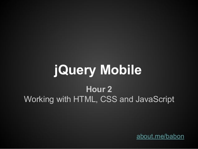 jQuery Mobile Hour 2 Working with HTML, CSS and JavaScript about.me/babon