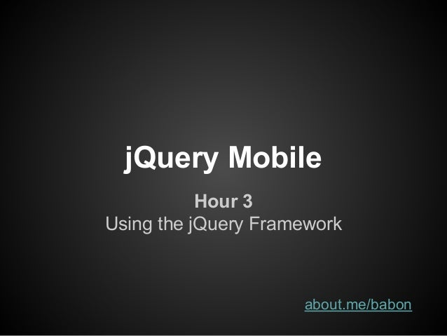 jQuery Mobile Hour 3 Using the jQuery Framework about.me/babon