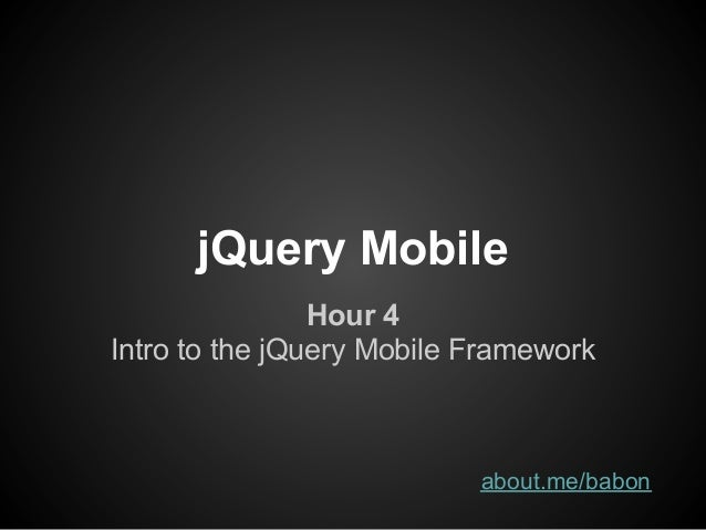 jQuery Mobile                Hour 4Intro to the jQuery Mobile Framework                           about.me/babon