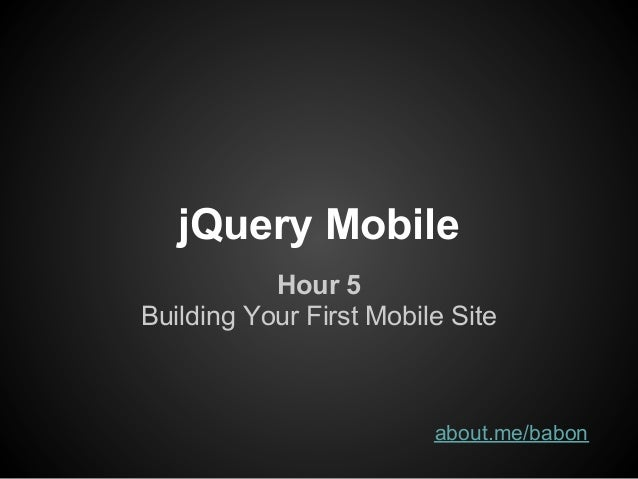 jQuery Mobile           Hour 5Building Your First Mobile Site                         about.me/babon