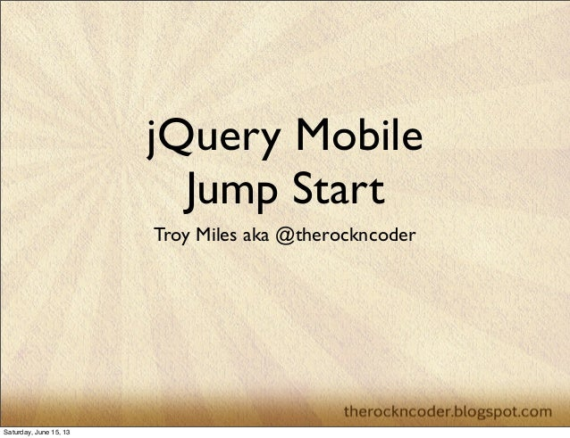 jQuery MobileJump StartTroy Miles aka @therockncoderSaturday, June 15, 13