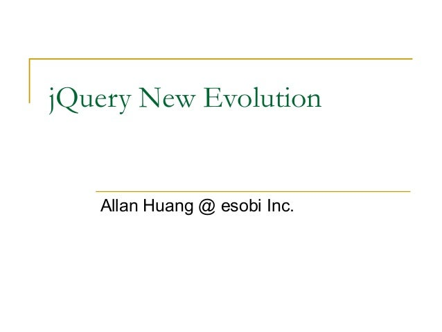 jQuery New Evolution  Allan Huang @ esobi Inc.