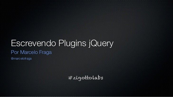 Escrevendo Plugins jQueryPor Marcelo Fraga@marcelofraga                    #zigottolabs