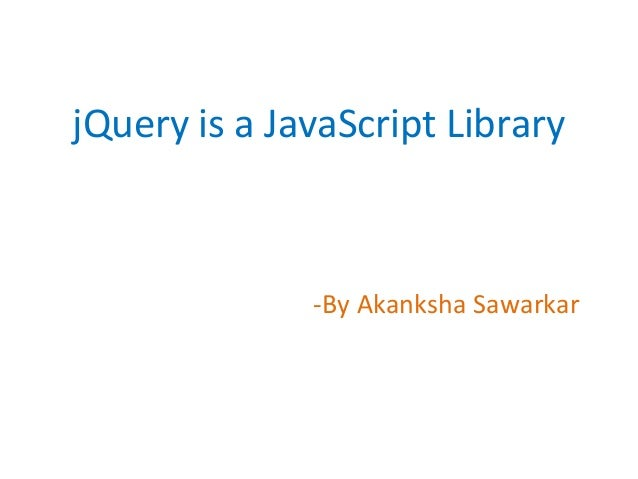 jQuery is a JavaScript Library -By Akanksha Sawarkar