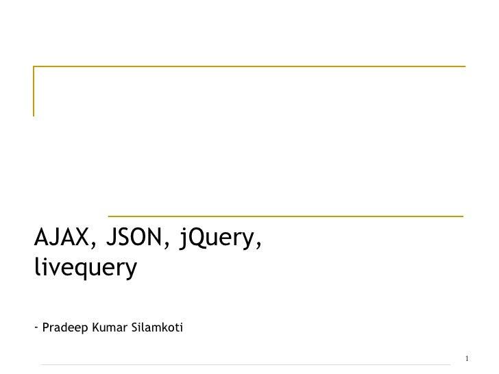 AJAX, JSON, jQuery, livequery <ul><li>Pradeep Kumar Silamkoti </li></ul>