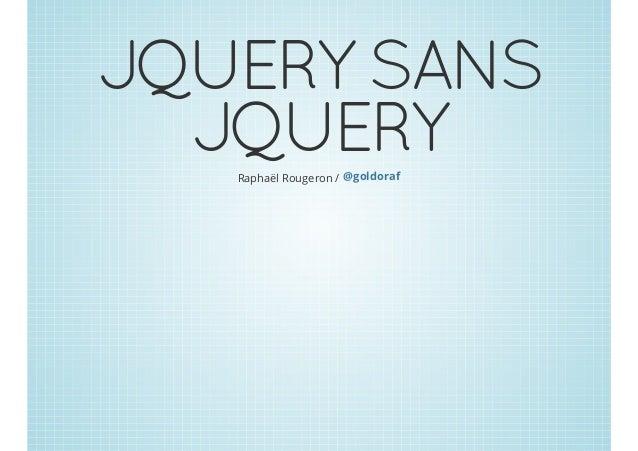 JQUERY SANS JQUERYRaphaël Rougeron / @goldoraf